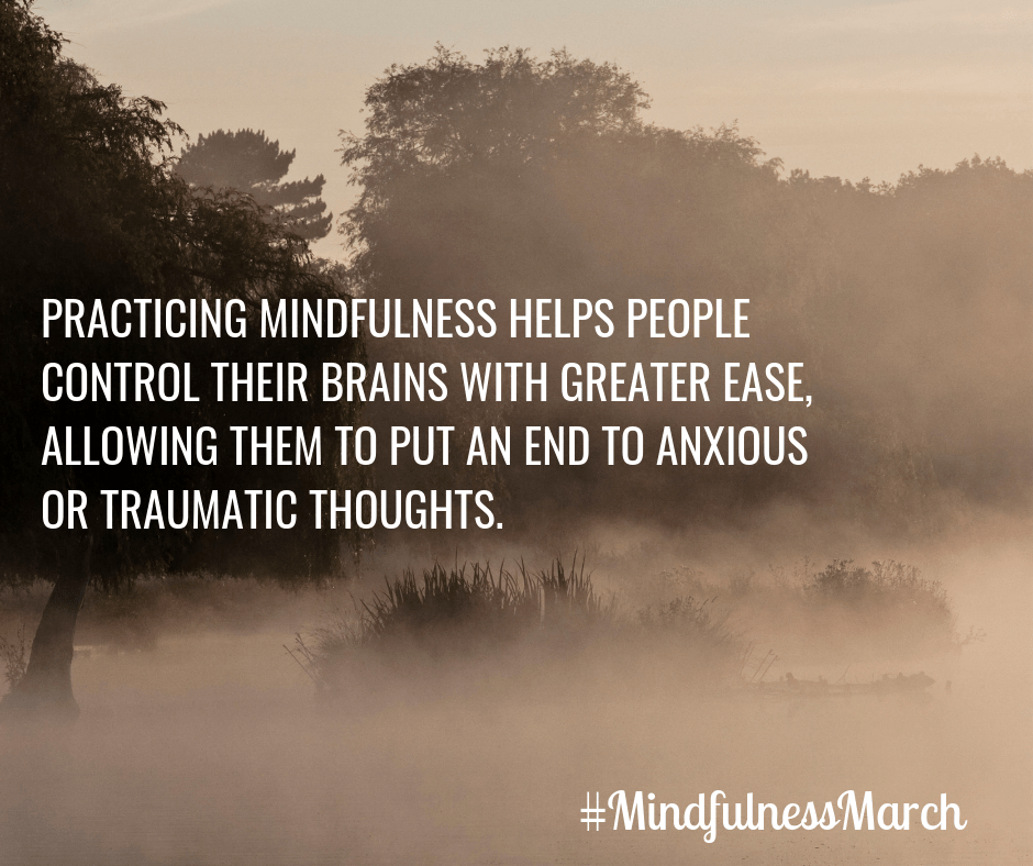 PRACTICING MINDFULNESS HELPS PEOPLE CONTROL THEIR BRAINS WITH GREATER EASE, ALLOWING THEM TO PUT AN END TO ANXIOUS OR TRAUMATIC THOUGHTS.